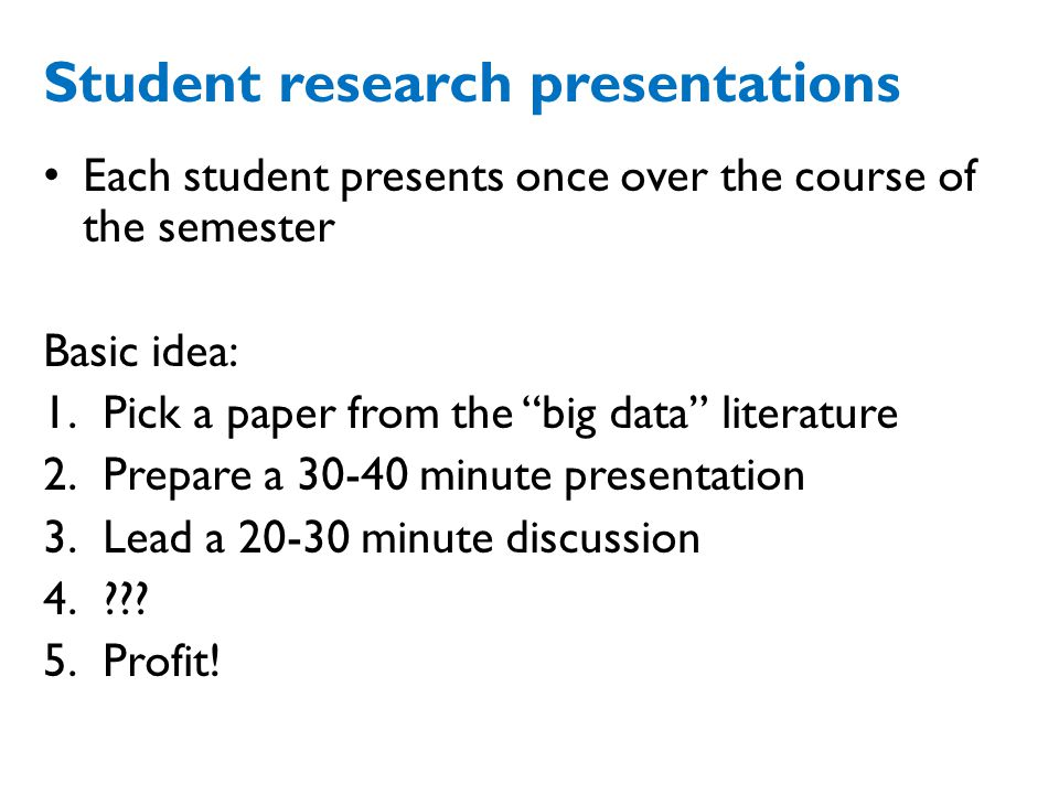Student research presentations Each student presents once over the course of the semester Basic idea: 1.Pick a paper from the big data literature 2.Prepare a 30-40 minute presentation 3.Lead a 20-30 minute discussion 4.??.