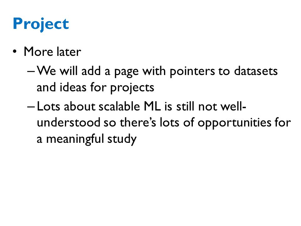 Project More later – We will add a page with pointers to datasets and ideas for projects – Lots about scalable ML is still not well- understood so there's lots of opportunities for a meaningful study