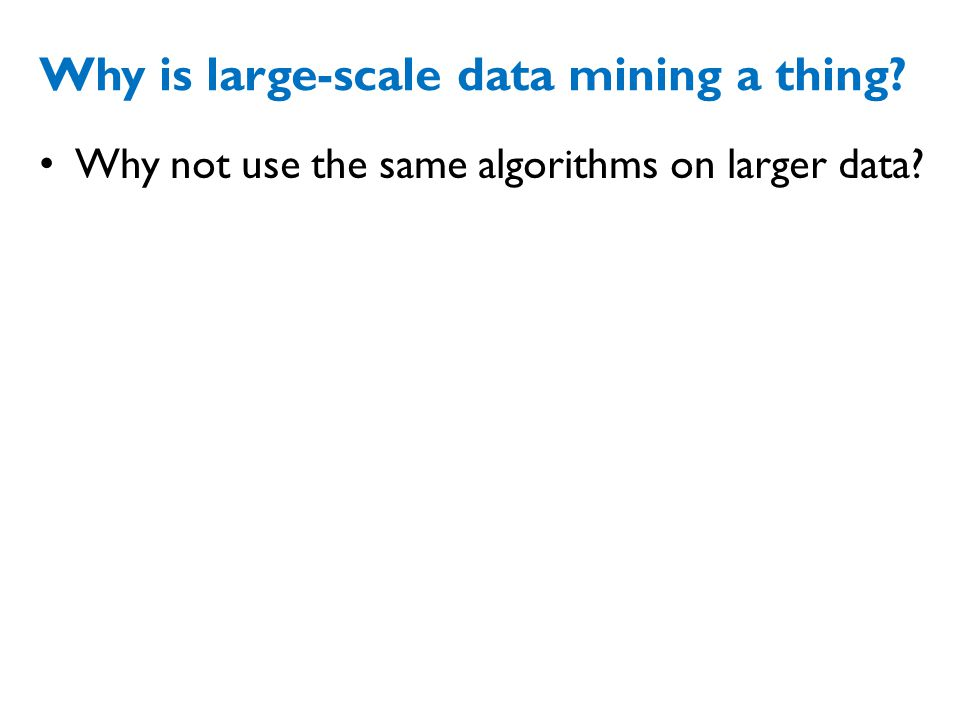 Why is large-scale data mining a thing? Why not use the same algorithms on larger data?