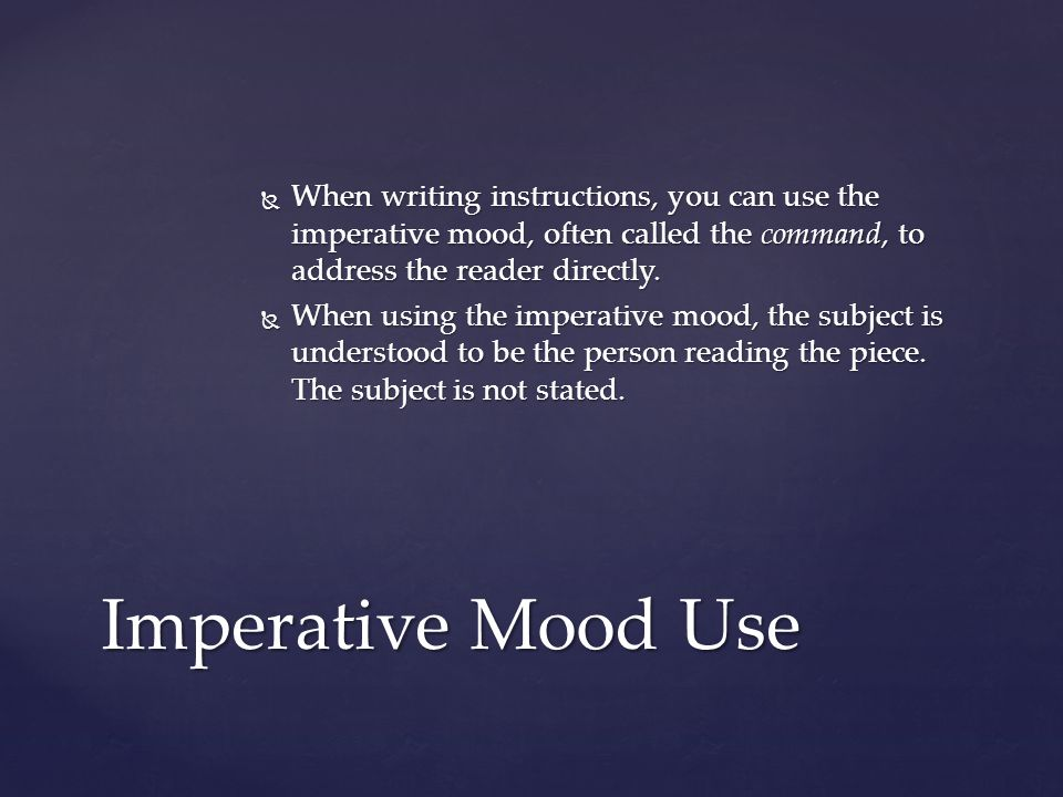  When writing instructions, you can use the imperative mood, often called the command, to address the reader directly.