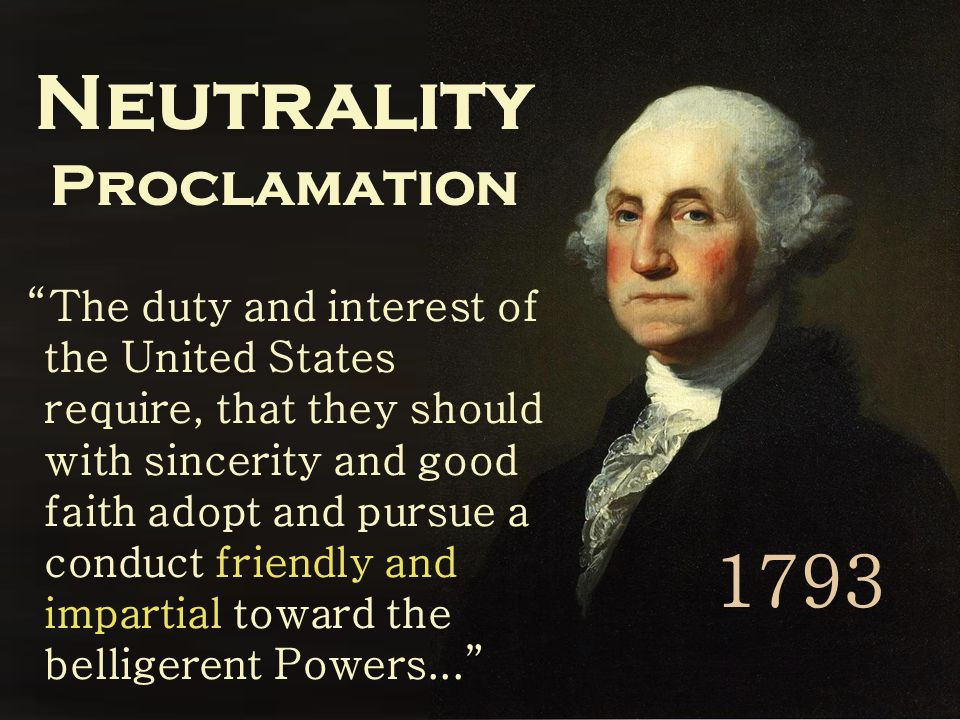Neutrality Proclamation The duty and interest of the United States require, that they should with sincerity and good faith adopt and pursue a conduct friendly and impartial toward the belligerent Powers... 1793