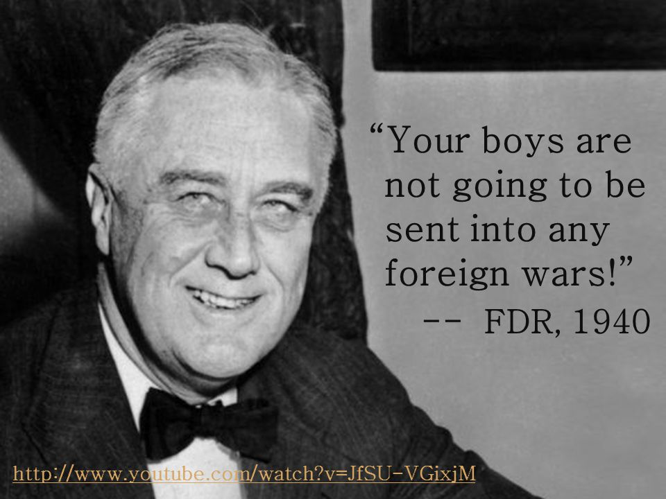 Your boys are not going to be sent into any foreign wars! -- FDR, 1940 http://www.youtube.com/watch v=JfSU-VGixjM