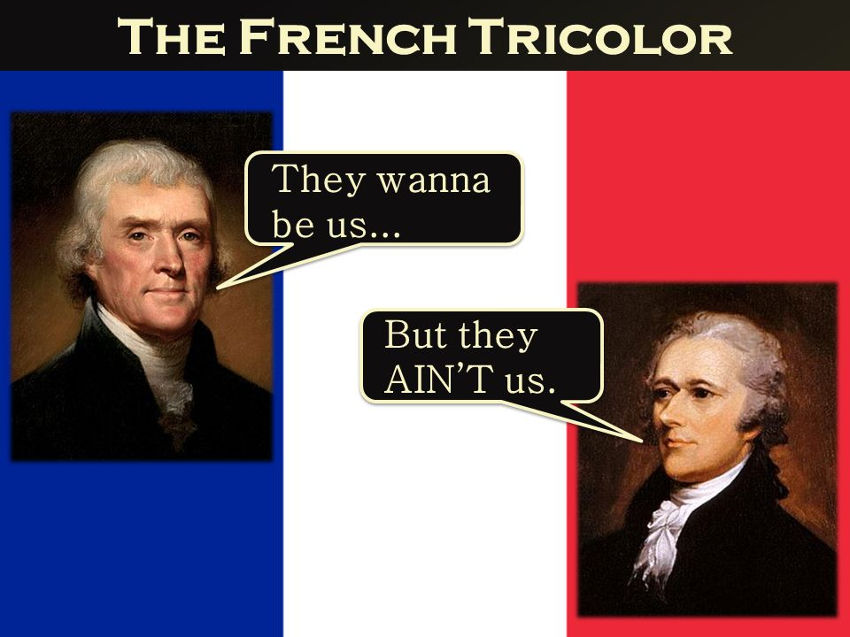 The French Tricolor They wanna be us... But they AIN'T us.