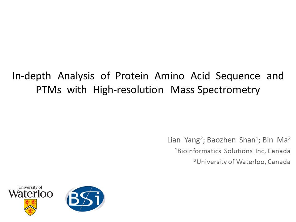 In-depth Analysis of Protein Amino Acid Sequence and PTMs with High-resolution Mass Spectrometry Lian Yang 2 ; Baozhen Shan 1 ; Bin Ma 2 1 Bioinformatics Solutions Inc, Canada 2 University of Waterloo, Canada