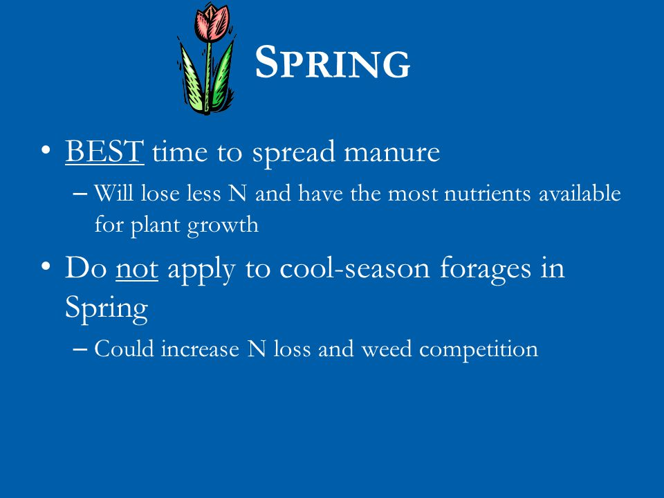 S PRING BEST time to spread manure – Will lose less N and have the most nutrients available for plant growth Do not apply to cool-season forages in Spring – Could increase N loss and weed competition