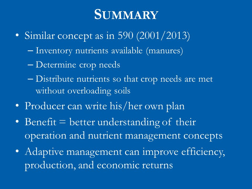 S UMMARY Similar concept as in 590 (2001/2013) – Inventory nutrients available (manures) – Determine crop needs – Distribute nutrients so that crop needs are met without overloading soils Producer can write his/her own plan Benefit = better understanding of their operation and nutrient management concepts Adaptive management can improve efficiency, production, and economic returns