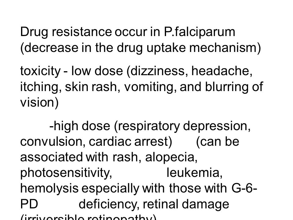 Drug resistance occur in P.falciparum (decrease in the drug uptake mechanism) toxicity - low dose (dizziness, headache, itching, skin rash, vomiting,