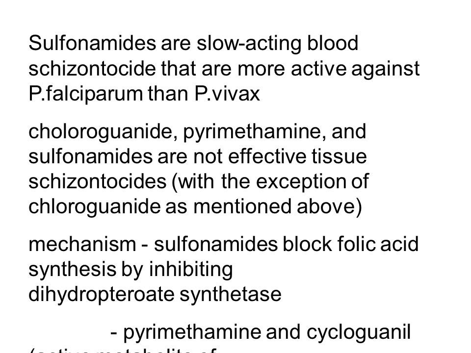 Sulfonamides are slow-acting blood schizontocide that are more active against P.falciparum than P.vivax choloroguanide, pyrimethamine, and sulfonamides are not effective tissue schizontocides (with the exception of chloroguanide as mentioned above) mechanism - sulfonamides block folic acid synthesis by inhibiting dihydropteroate synthetase - pyrimethamine and cycloguanil (active metabolite of chloroguanide) inhibit the plasmodial dihydrofolate reductase (inhibiting tetrahydrofolate formation)
