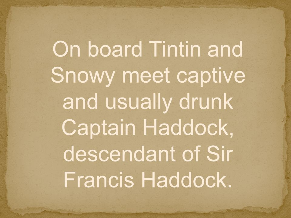 On board Tintin and Snowy meet captive and usually drunk Captain Haddock, descendant of Sir Francis Haddock.