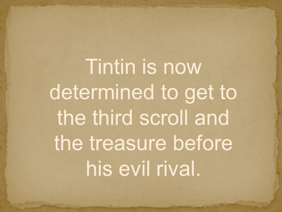 Tintin is now determined to get to the third scroll and the treasure before his evil rival.