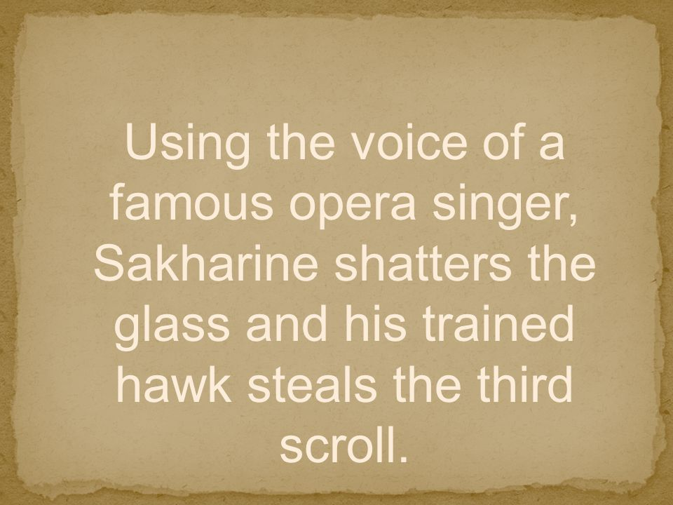 Using the voice of a famous opera singer, Sakharine shatters the glass and his trained hawk steals the third scroll.