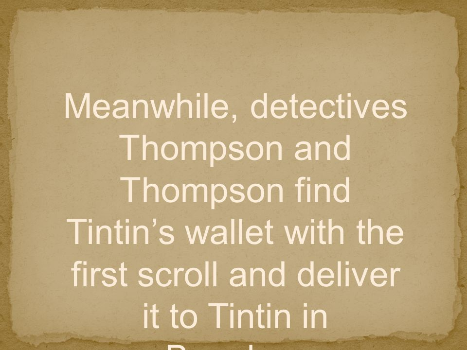 Meanwhile, detectives Thompson and Thompson find Tintin's wallet with the first scroll and deliver it to Tintin in Bagghar.