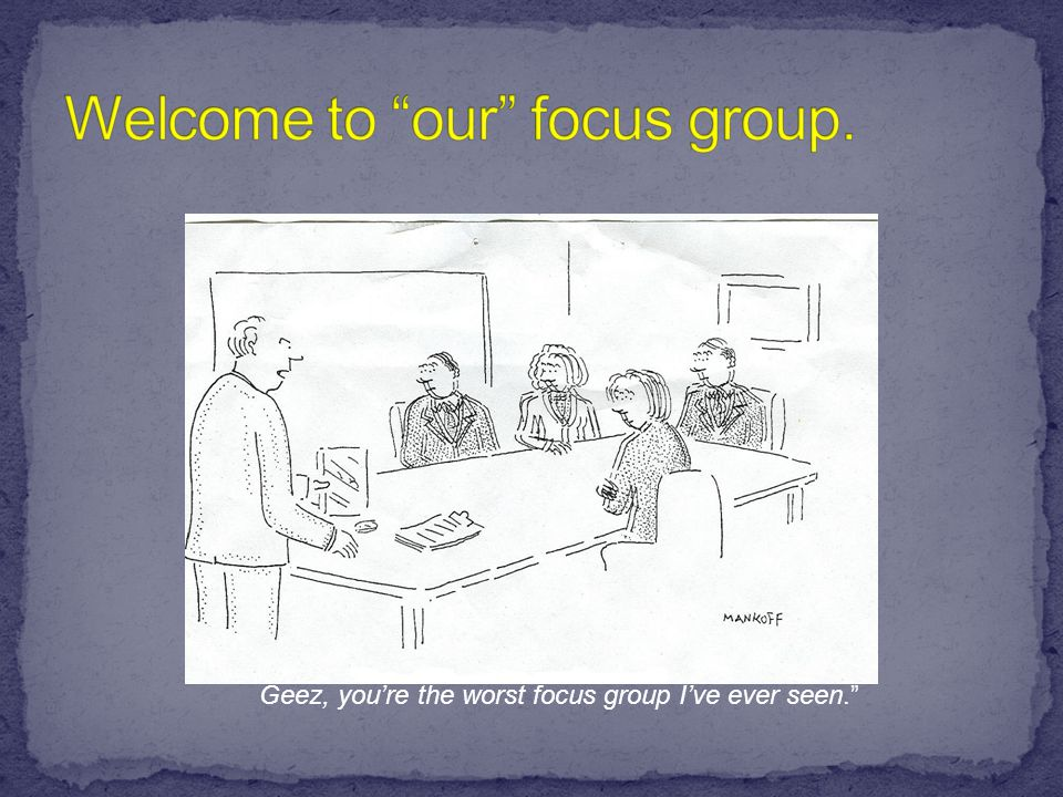 Geez, you're the worst focus group I've ever seen. Geez, you're the worst focus group I've ever seen.