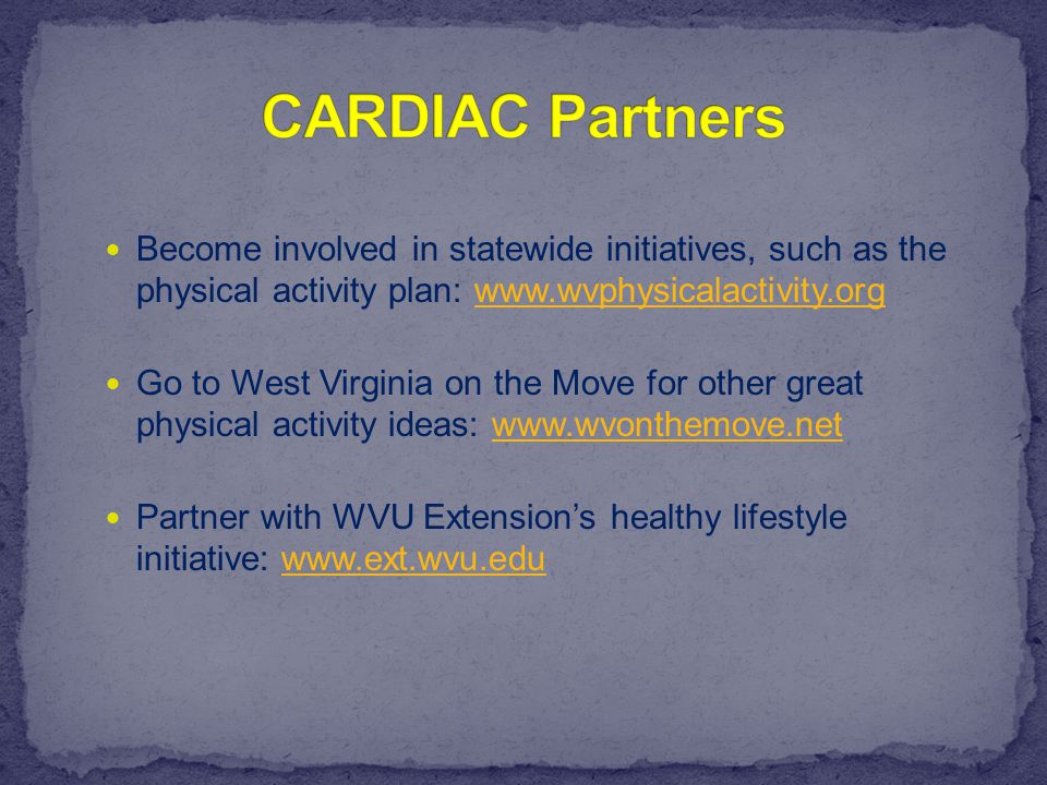 Become involved in statewide initiatives, such as the physical activity plan: www.wvphysicalactivity.orgwww.wvphysicalactivity.org Go to West Virginia on the Move for other great physical activity ideas: www.wvonthemove.netwww.wvonthemove.net Partner with WVU Extension's healthy lifestyle initiative: www.ext.wvu.eduwww.ext.wvu.edu