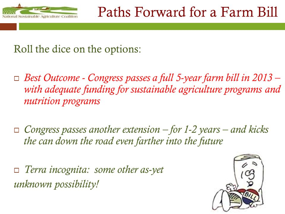 Paths Forward for a Farm Bill Roll the dice on the options:  Best Outcome - Congress passes a full 5-year farm bill in 2013 – with adequate funding for sustainable agriculture programs and nutrition programs  Congress passes another extension – for 1-2 years – and kicks the can down the road even farther into the future  Terra incognita: some other as-yet unknown possibility!