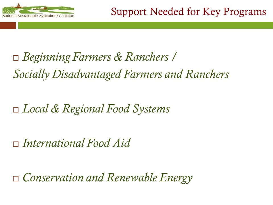 Support Needed for Key Programs  Beginning Farmers & Ranchers / Socially Disadvantaged Farmers and Ranchers  Local & Regional Food Systems  International Food Aid  Conservation and Renewable Energy