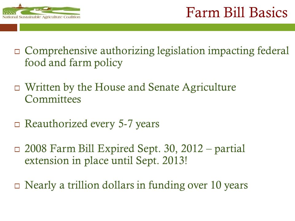 Farm Bill Basics  Comprehensive authorizing legislation impacting federal food and farm policy  Written by the House and Senate Agriculture Committees  Reauthorized every 5-7 years  2008 Farm Bill Expired Sept.