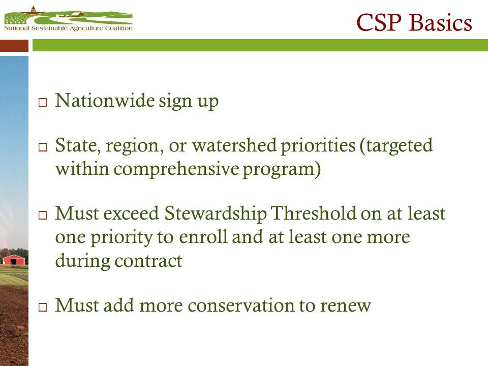 CSP Basics  Nationwide sign up  State, region, or watershed priorities (targeted within comprehensive program)  Must exceed Stewardship Threshold on at least one priority to enroll and at least one more during contract  Must add more conservation to renew