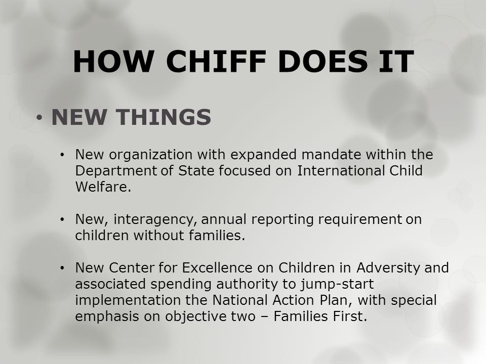 HOW CHIFF DOES IT NEW THINGS New organization with expanded mandate within the Department of State focused on International Child Welfare.