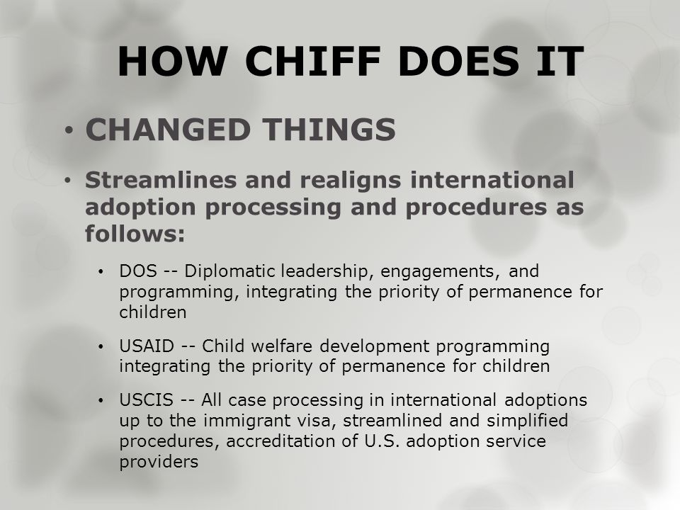 HOW CHIFF DOES IT CHANGED THINGS Streamlines and realigns international adoption processing and procedures as follows: DOS -- Diplomatic leadership, engagements, and programming, integrating the priority of permanence for children USAID -- Child welfare development programming integrating the priority of permanence for children USCIS -- All case processing in international adoptions up to the immigrant visa, streamlined and simplified procedures, accreditation of U.S.