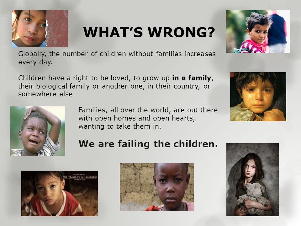 WHAT'S WRONG. Globally, the number of children without families increases every day.
