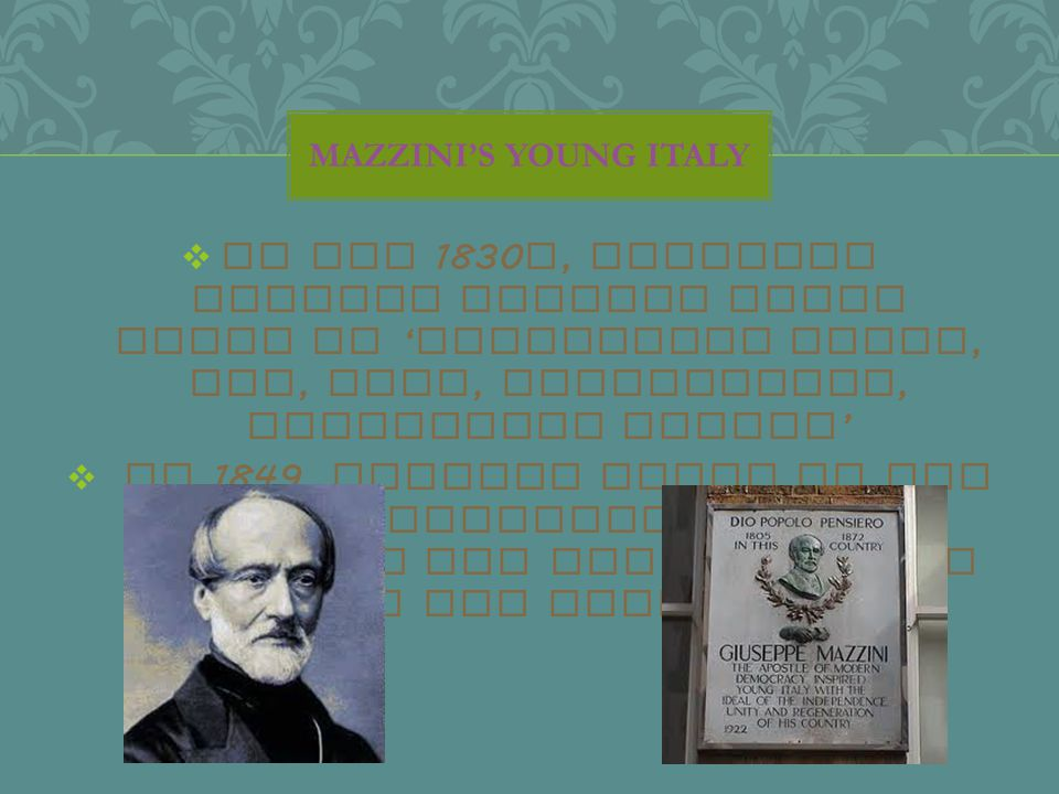 In the 1830 s, Giuseppe Mazzini founded Young Italy to ' constitute Italy, one, free, independent, republican nation '  In 1849, Mazzini tried to set up a revolutionary republic but was shut down by the French MAZZINI'S YOUNG ITALY