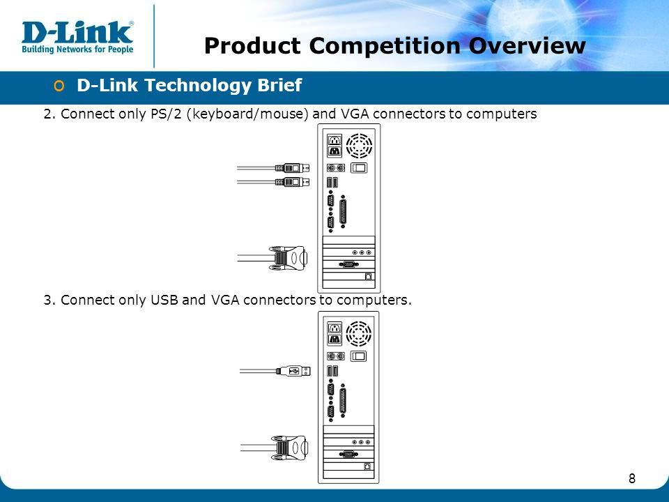 8 o D-Link Technology Brief Product Competition Overview 3. Connect only USB and VGA connectors to computers. 2. Connect only PS/2 (keyboard/mouse) an