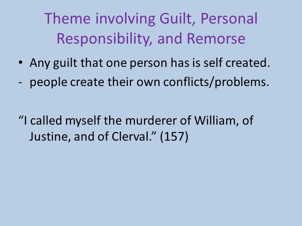 Theme involving Guilt, Personal Responsibility, and Remorse Any guilt that one person has is self created. -people create their own conflicts/problems