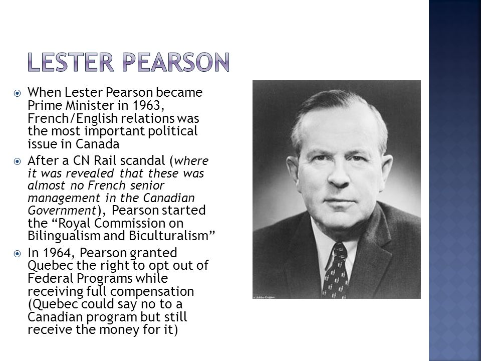  When Lester Pearson became Prime Minister in 1963, French/English relations was the most important political issue in Canada  After a CN Rail scandal ( where it was revealed that these was almost no French senior management in the Canadian Government ), Pearson started the Royal Commission on Bilingualism and Biculturalism  In 1964, Pearson granted Quebec the right to opt out of Federal Programs while receiving full compensation (Quebec could say no to a Canadian program but still receive the money for it)