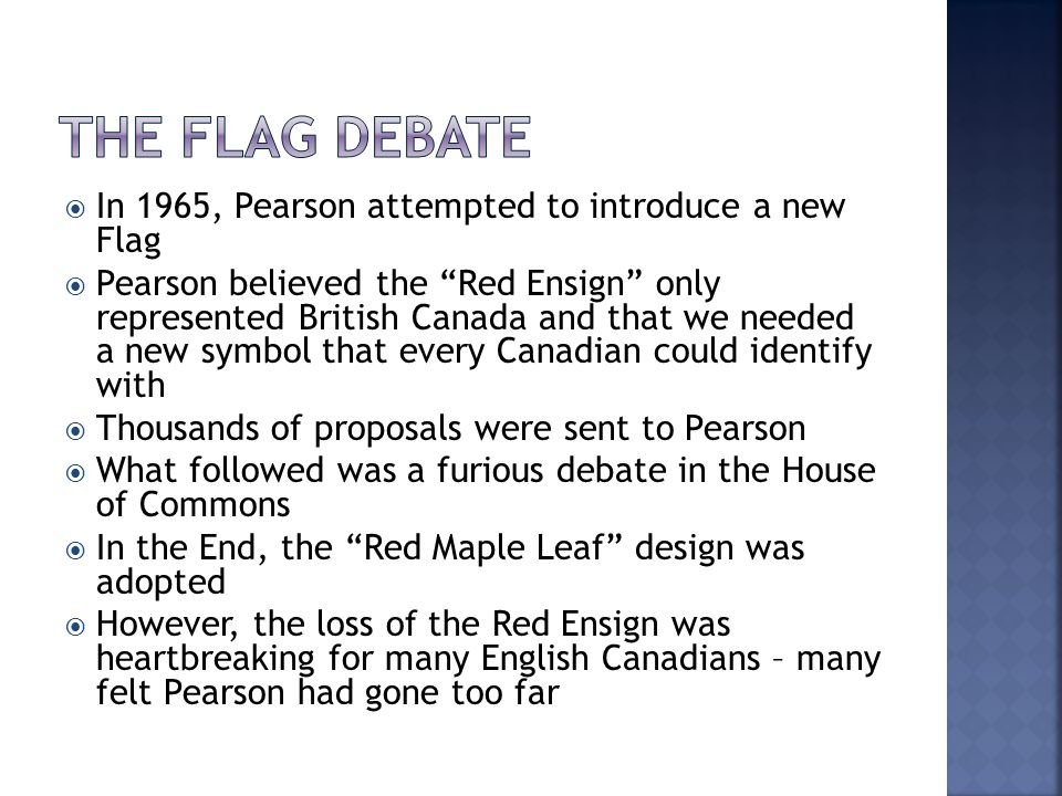  In 1965, Pearson attempted to introduce a new Flag  Pearson believed the Red Ensign only represented British Canada and that we needed a new symbol that every Canadian could identify with  Thousands of proposals were sent to Pearson  What followed was a furious debate in the House of Commons  In the End, the Red Maple Leaf design was adopted  However, the loss of the Red Ensign was heartbreaking for many English Canadians – many felt Pearson had gone too far