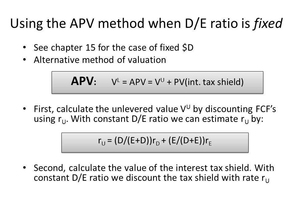 Using the APV method when D/E ratio is fixed See chapter 15 for the case of fixed $D Alternative method of valuation First, calculate the unlevered value V U by discounting FCF's using r U.