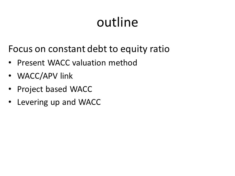 outline Focus on constant debt to equity ratio Present WACC valuation method WACC/APV link Project based WACC Levering up and WACC