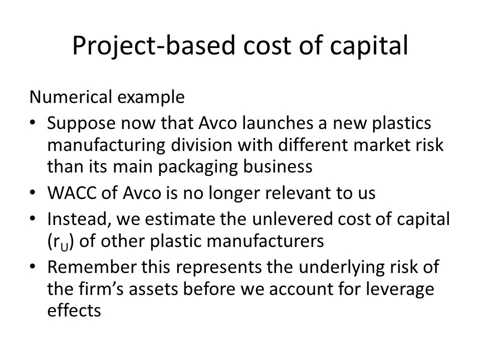 Project-based cost of capital Numerical example Suppose now that Avco launches a new plastics manufacturing division with different market risk than its main packaging business WACC of Avco is no longer relevant to us Instead, we estimate the unlevered cost of capital (r U ) of other plastic manufacturers Remember this represents the underlying risk of the firm's assets before we account for leverage effects