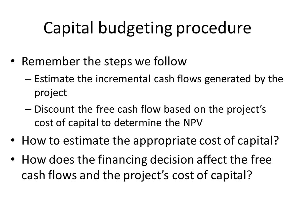 Capital budgeting procedure Remember the steps we follow – Estimate the incremental cash flows generated by the project – Discount the free cash flow based on the project's cost of capital to determine the NPV How to estimate the appropriate cost of capital.