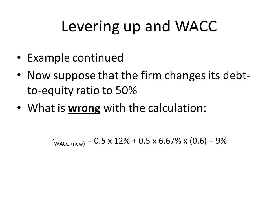Levering up and WACC Example continued Now suppose that the firm changes its debt- to-equity ratio to 50% What is wrong with the calculation: r WACC (new) = 0.5 x 12% + 0.5 x 6.67% x (0.6) = 9%