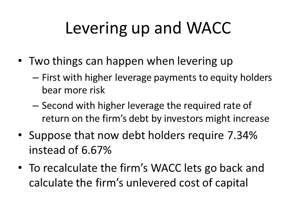 Levering up and WACC Two things can happen when levering up – First with higher leverage payments to equity holders bear more risk – Second with higher leverage the required rate of return on the firm's debt by investors might increase Suppose that now debt holders require 7.34% instead of 6.67% To recalculate the firm's WACC lets go back and calculate the firm's unlevered cost of capital