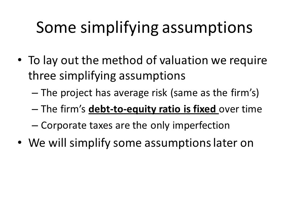 Some simplifying assumptions To lay out the method of valuation we require three simplifying assumptions – The project has average risk (same as the firm's) – The firm's debt-to-equity ratio is fixed over time – Corporate taxes are the only imperfection We will simplify some assumptions later on