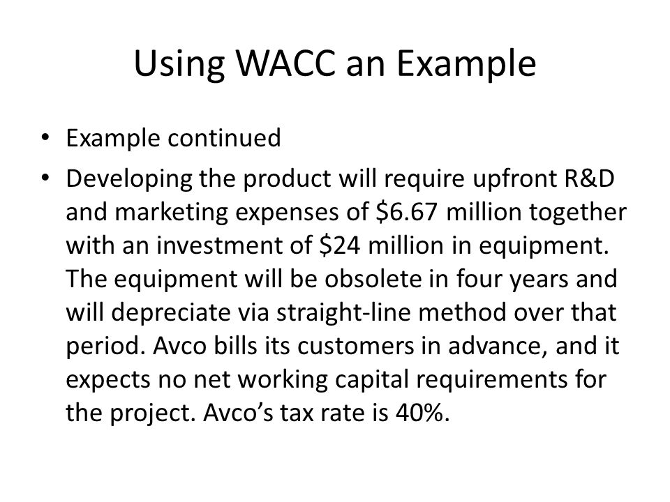 Using WACC an Example Example continued Developing the product will require upfront R&D and marketing expenses of $6.67 million together with an investment of $24 million in equipment.
