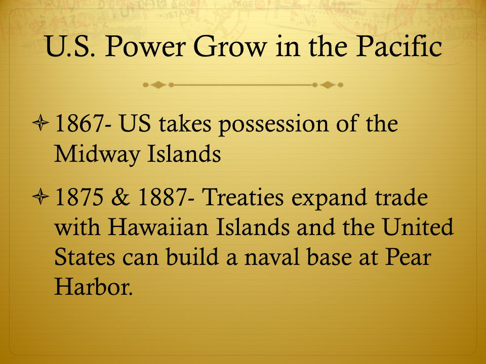 U.S. Power Grow in the Pacific  1867- US takes possession of the Midway Islands  1875 & 1887- Treaties expand trade with Hawaiian Islands and the Un