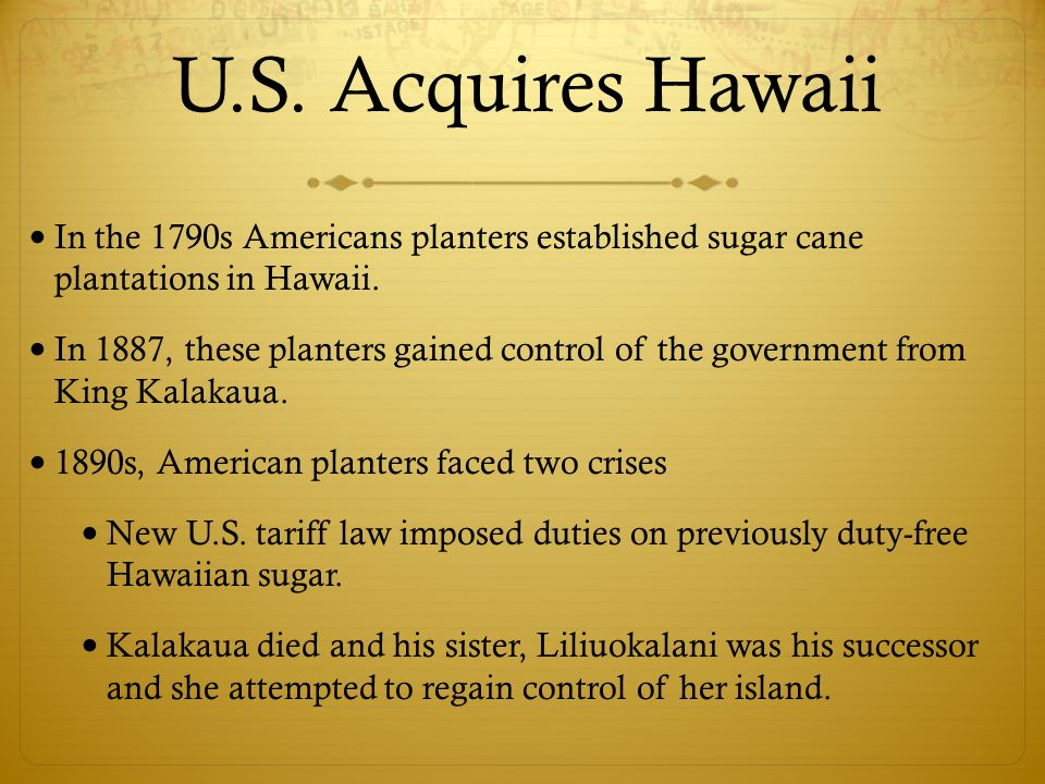 In the 1790s Americans planters established sugar cane plantations in Hawaii. In 1887, these planters gained control of the government from King Kalak