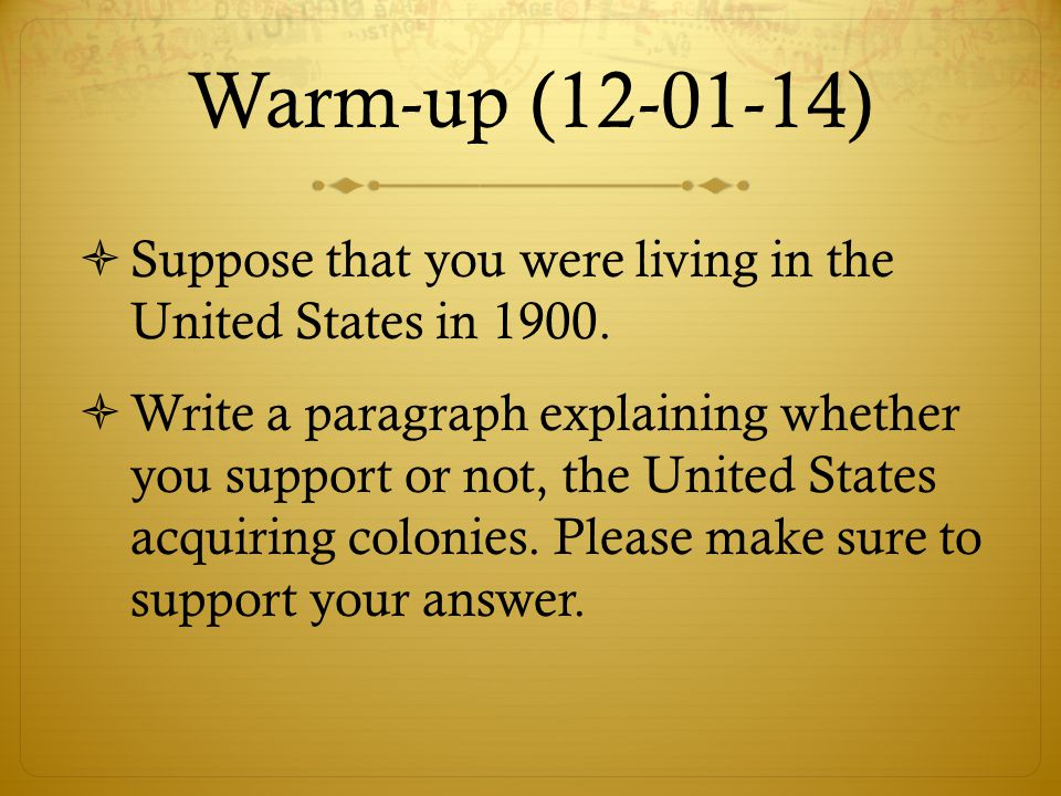 Warm-up (12-01-14)  Suppose that you were living in the United States in 1900.  Write a paragraph explaining whether you support or not, the United