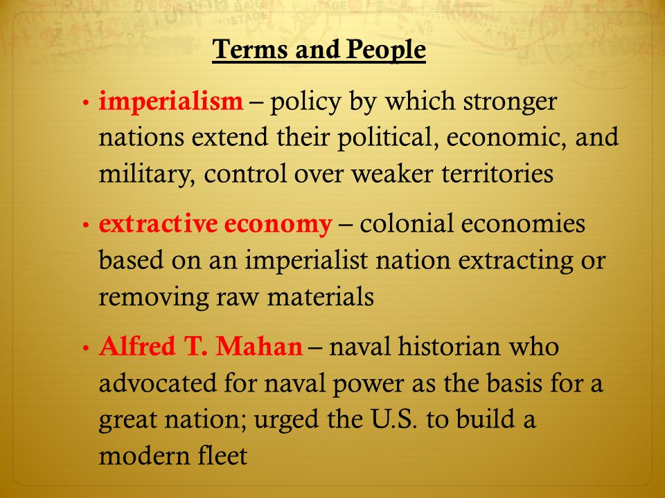 Terms and People imperialism – policy by which stronger nations extend their political, economic, and military, control over weaker territories extrac