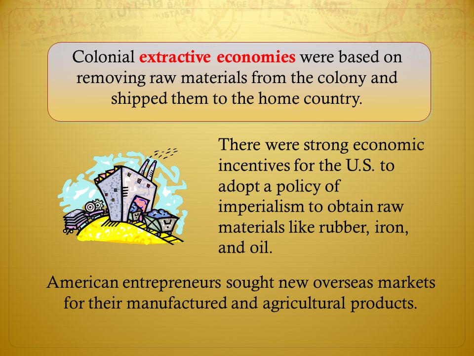 Colonial extractive economies were based on removing raw materials from the colony and shipped them to the home country. American entrepreneurs sought