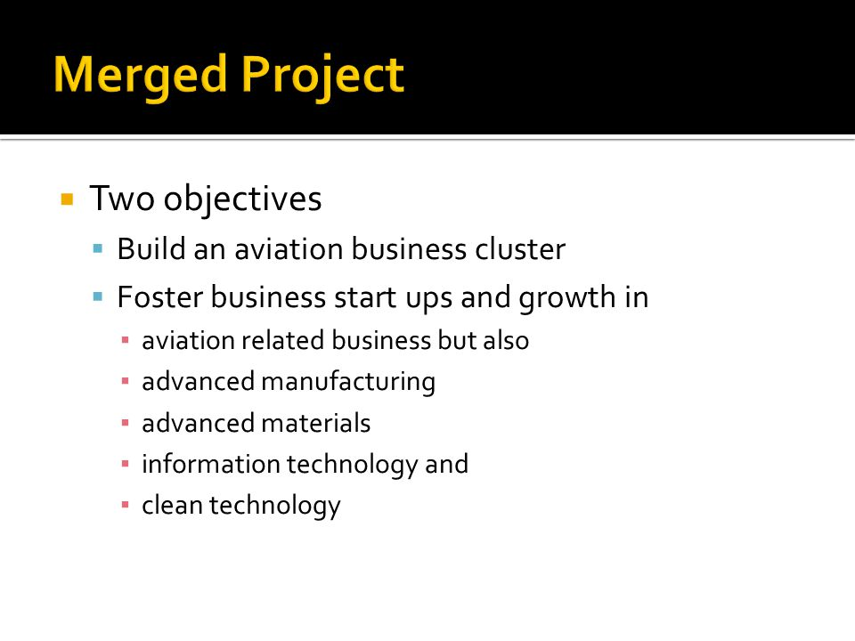  Two objectives  Build an aviation business cluster  Foster business start ups and growth in ▪ aviation related business but also ▪ advanced manufacturing ▪ advanced materials ▪ information technology and ▪ clean technology