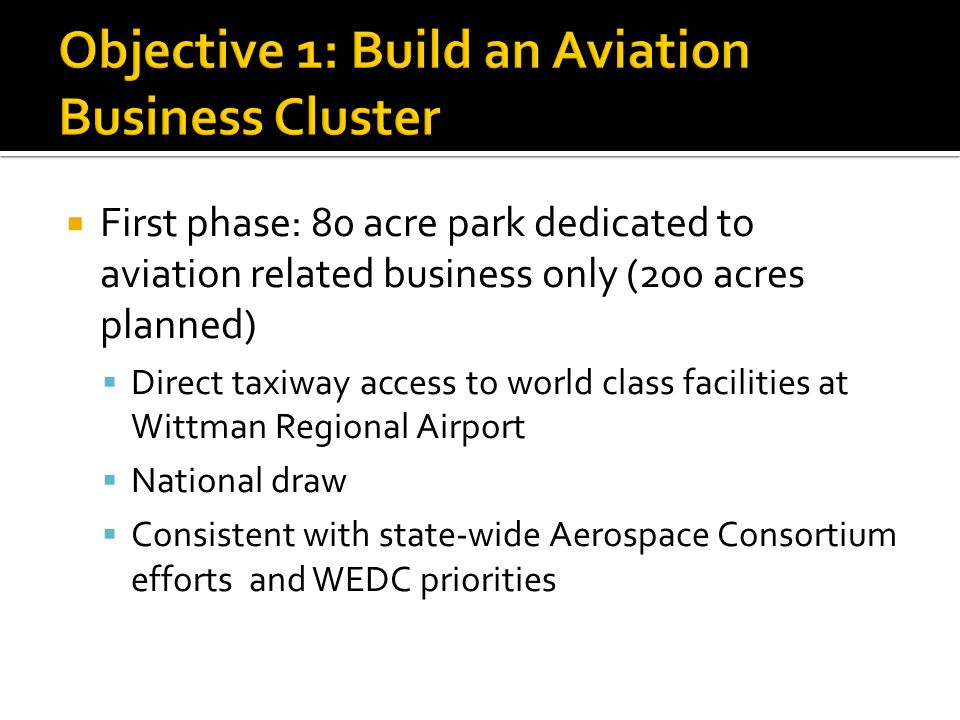  First phase: 80 acre park dedicated to aviation related business only (200 acres planned)  Direct taxiway access to world class facilities at Wittman Regional Airport  National draw  Consistent with state-wide Aerospace Consortium efforts and WEDC priorities
