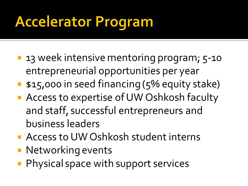  13 week intensive mentoring program; 5-10 entrepreneurial opportunities per year  $15,000 in seed financing (5% equity stake)  Access to expertise of UW Oshkosh faculty and staff, successful entrepreneurs and business leaders  Access to UW Oshkosh student interns  Networking events  Physical space with support services