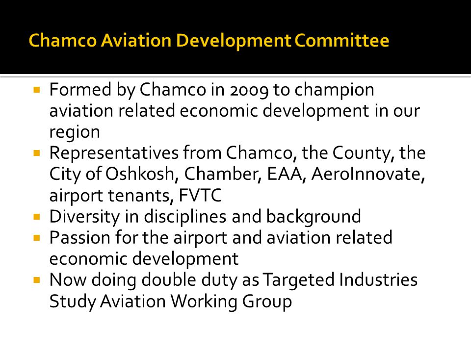  Formed by Chamco in 2009 to champion aviation related economic development in our region  Representatives from Chamco, the County, the City of Oshkosh, Chamber, EAA, AeroInnovate, airport tenants, FVTC  Diversity in disciplines and background  Passion for the airport and aviation related economic development  Now doing double duty as Targeted Industries Study Aviation Working Group