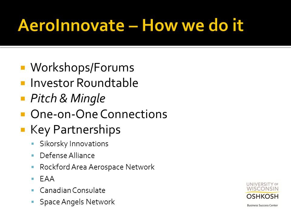 Workshops/Forums  Investor Roundtable  Pitch & Mingle  One-on-One Connections  Key Partnerships  Sikorsky Innovations  Defense Alliance  Rockford Area Aerospace Network  EAA  Canadian Consulate  Space Angels Network