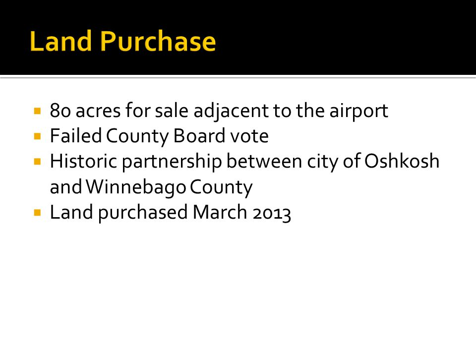  80 acres for sale adjacent to the airport  Failed County Board vote  Historic partnership between city of Oshkosh and Winnebago County  Land purchased March 2013