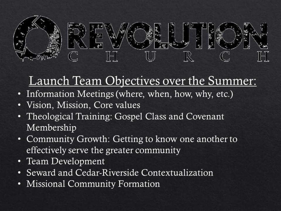 Launch Team Objectives over the Summer: Information Meetings (where, when, how, why, etc.) Vision, Mission, Core values Theological Training: Gospel Class and Covenant Membership Community Growth: Getting to know one another to effectively serve the greater community Team Development Seward and Cedar-Riverside Contextualization Missional Community Formation